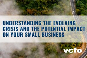 vcfo: Understanding the Evolving Crisis and the Potential Impact on Your Small Business